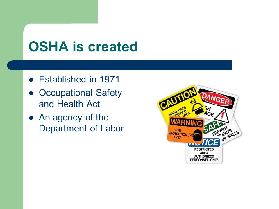 OSHA is created Established in 1971 Occupational Safety and Health Act An agency of the Department of Labor