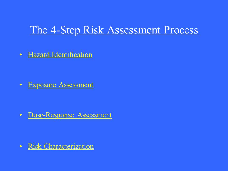 The 4-Step Risk Assessment Process Hazard Identification Exposure Assessment Dose-Response Assessment Risk Characterization