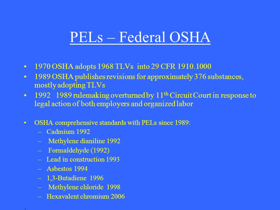 PELs – Federal OSHA 1970 OSHA adopts 1968 TLVs into 29 CFR 1910.1000 1989 OSHA publishes revisions for approximately 376 substances, mostly adopting T