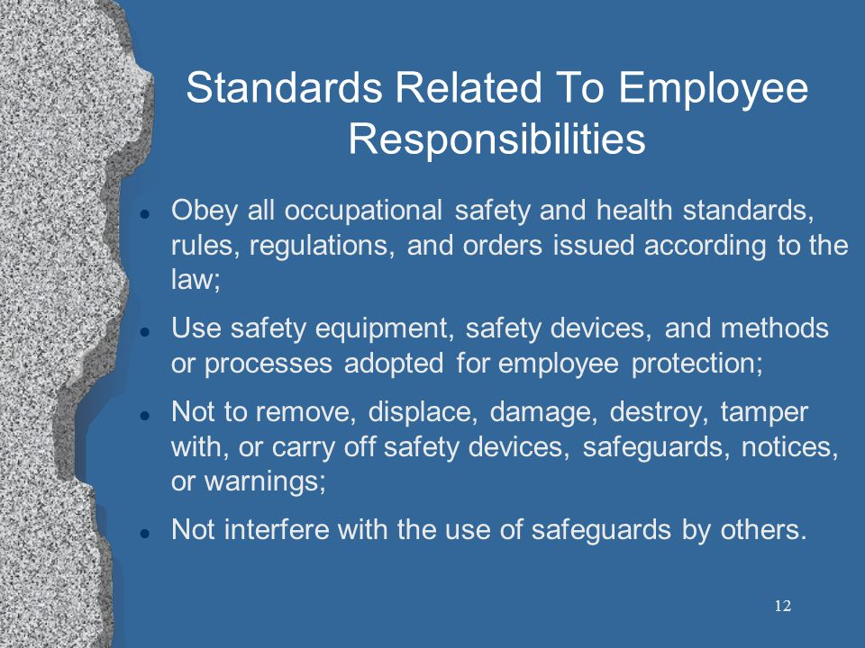 12 Standards Related To Employee Responsibilities l Obey all occupational safety and health standards, rules, regulations, and orders issued according to the law; l Use safety equipment, safety devices, and methods or processes adopted for employee protection; l Not to remove, displace, damage, destroy, tamper with, or carry off safety devices, safeguards, notices, or warnings; l Not interfere with the use of safeguards by others.