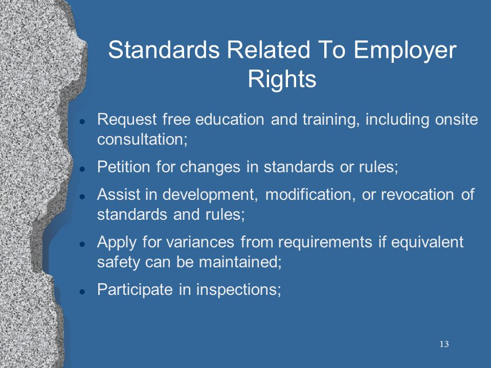 13 Standards Related To Employer Rights l Request free education and training, including onsite consultation; l Petition for changes in standards or rules; l Assist in development, modification, or revocation of standards and rules; l Apply for variances from requirements if equivalent safety can be maintained; l Participate in inspections;