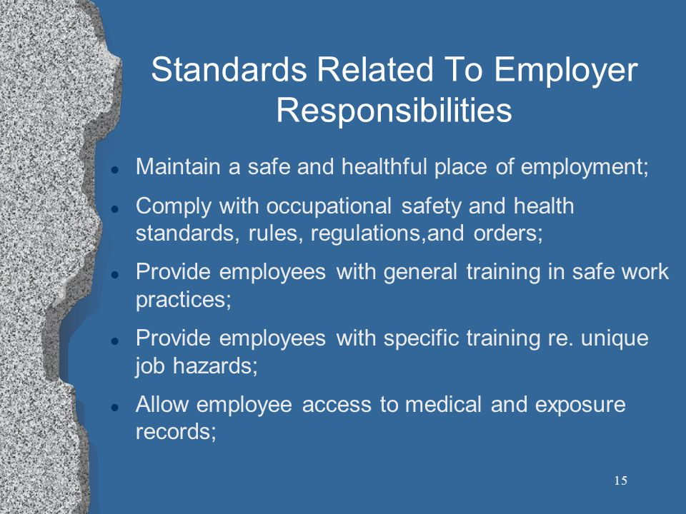 15 Standards Related To Employer Responsibilities l Maintain a safe and healthful place of employment; l Comply with occupational safety and health standards, rules, regulations,and orders; l Provide employees with general training in safe work practices; l Provide employees with specific training re.