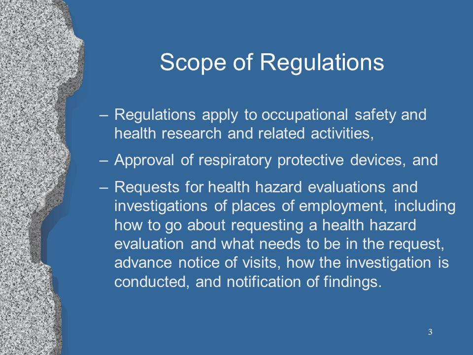 3 Scope of Regulations –Regulations apply to occupational safety and health research and related activities, –Approval of respiratory protective devices, and –Requests for health hazard evaluations and investigations of places of employment, including how to go about requesting a health hazard evaluation and what needs to be in the request, advance notice of visits, how the investigation is conducted, and notification of findings.