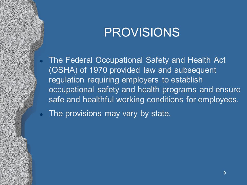 9 PROVISIONS l The Federal Occupational Safety and Health Act (OSHA) of 1970 provided law and subsequent regulation requiring employers to establish occupational safety and health programs and ensure safe and healthful working conditions for employees.