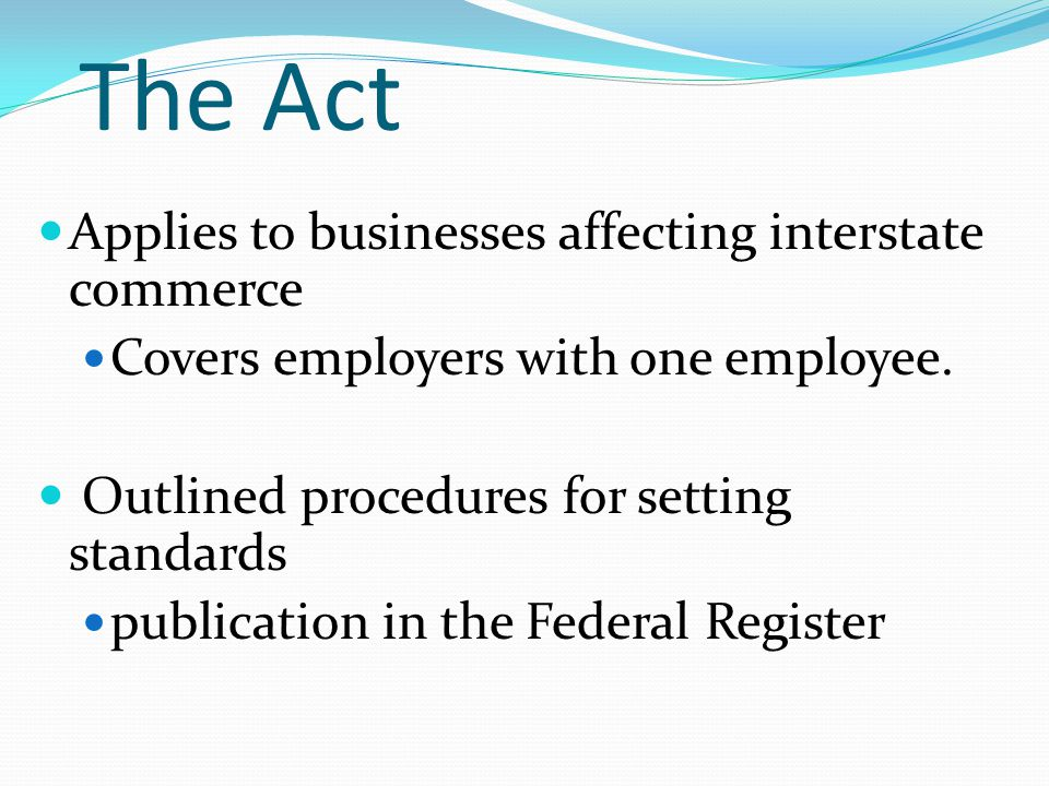 The Act Applies to businesses affecting interstate commerce Covers employers with one employee.