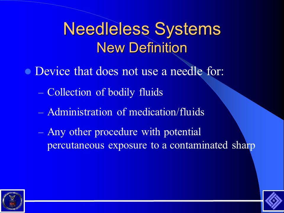 Needleless Systems New Definition Device that does not use a needle for: – Collection of bodily fluids – Administration of medication/fluids – Any other procedure with potential percutaneous exposure to a contaminated sharp