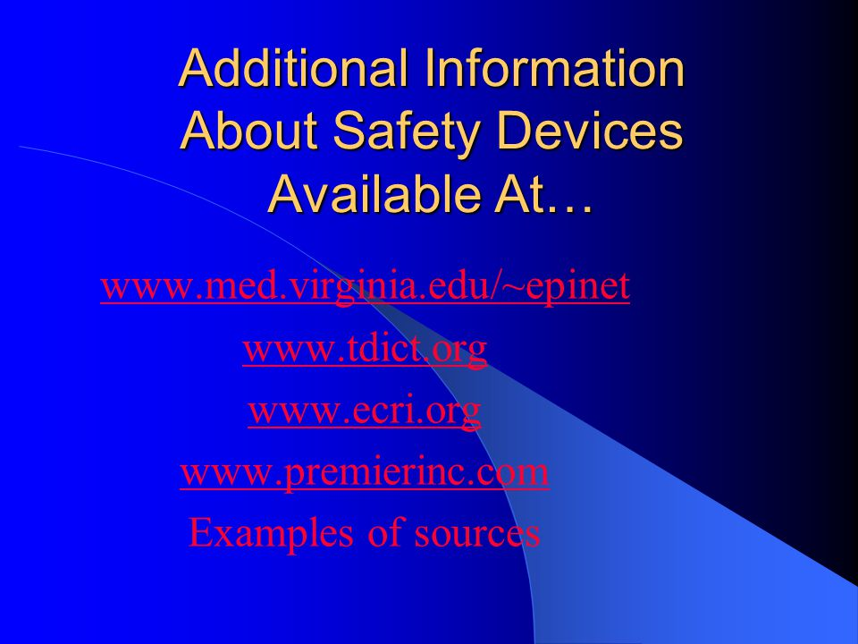 Additional Information About Safety Devices Available At… www.med.virginia.edu/~epinet www.tdict.org www.ecri.org www.premierinc.com Examples of sources