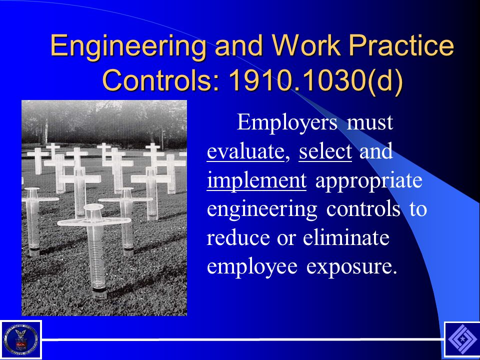 Engineering and Work Practice Controls: 1910.1030(d) Employers must evaluate, select and implement appropriate engineering controls to reduce or eliminate employee exposure.