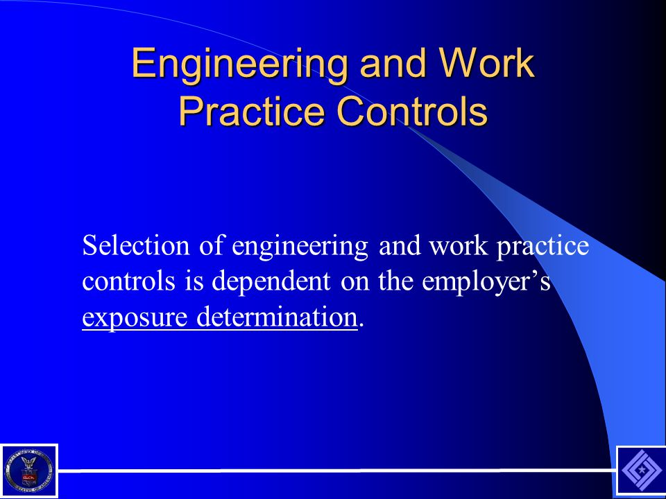 Engineering and Work Practice Controls Selection of engineering and work practice controls is dependent on the employer's exposure determination.