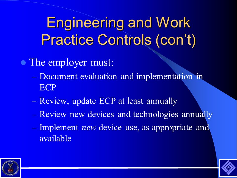 Engineering and Work Practice Controls (con't) The employer must: – Document evaluation and implementation in ECP – Review, update ECP at least annually – Review new devices and technologies annually – Implement new device use, as appropriate and available