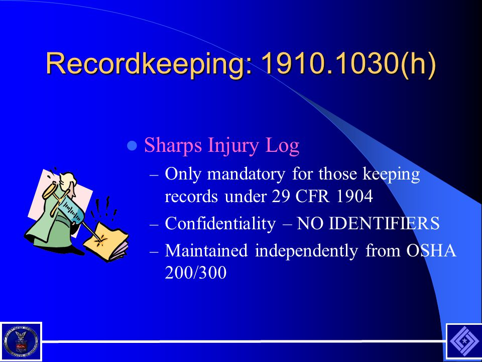 Recordkeeping: 1910.1030(h) Sharps Injury Log – Only mandatory for those keeping records under 29 CFR 1904 – Confidentiality – NO IDENTIFIERS – Maintained independently from OSHA 200/300