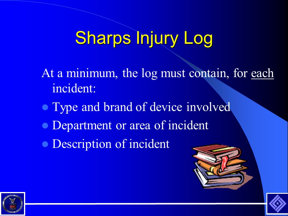 Sharps Injury Log At a minimum, the log must contain, for each incident: Type and brand of device involved Department or area of incident Description of incident
