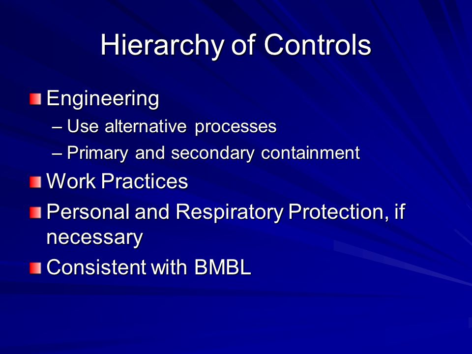 Hierarchy of Controls Engineering –Use alternative processes –Primary and secondary containment Work Practices Personal and Respiratory Protection, if necessary Consistent with BMBL