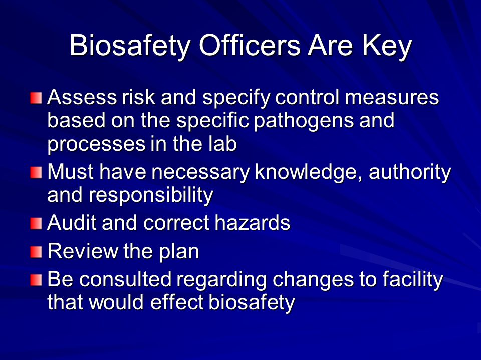 Biosafety Officers Are Key Assess risk and specify control measures based on the specific pathogens and processes in the lab Must have necessary knowledge, authority and responsibility Audit and correct hazards Review the plan Be consulted regarding changes to facility that would effect biosafety