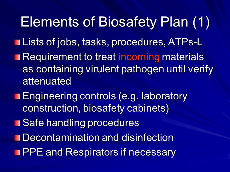 Elements of Biosafety Plan (1) Lists of jobs, tasks, procedures, ATPs-L Requirement to treat incoming materials as containing virulent pathogen until verify attenuated Engineering controls (e.g.