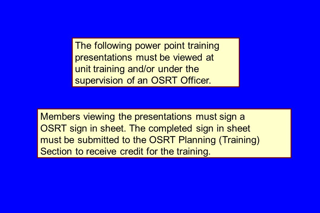 The following power point training presentations must be viewed at unit training and/or under the supervision of an OSRT Officer. Members viewing the