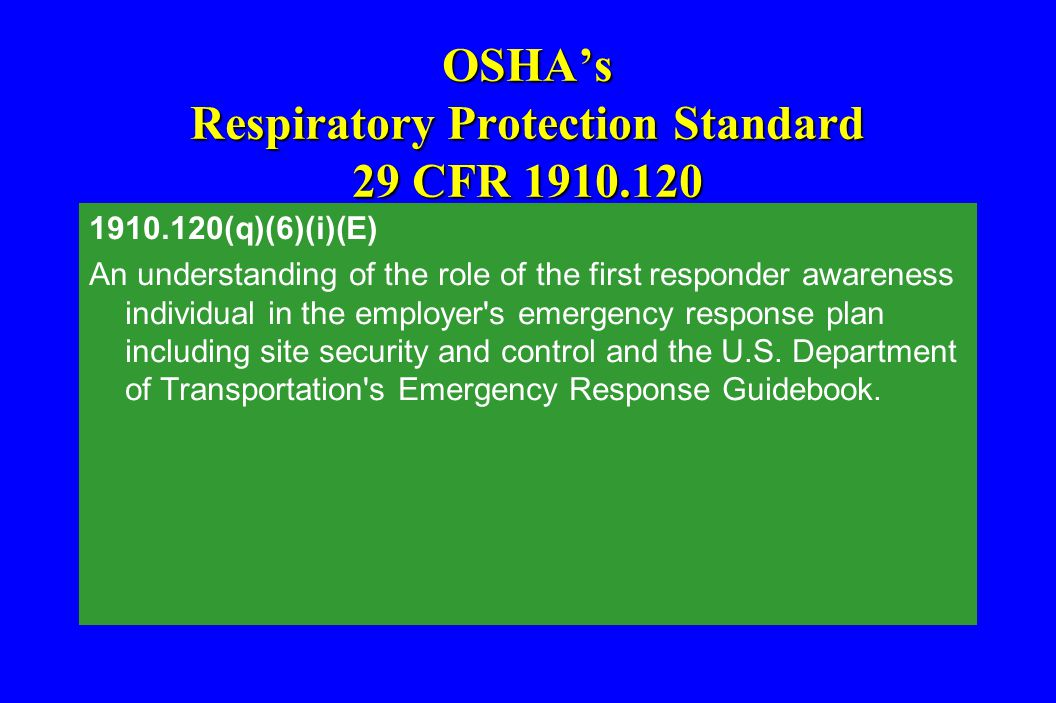 OSHA's Respiratory Protection Standard 29 CFR 1910.120 1910.120(q)(6)(i)(E) An understanding of the role of the first responder awareness individual i