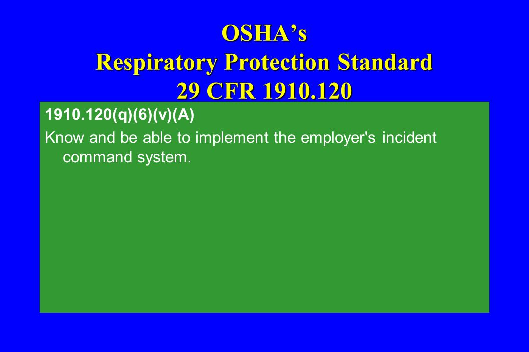 OSHA's Respiratory Protection Standard 29 CFR 1910.120 1910.120(q)(6)(v)(A) Know and be able to implement the employer's incident command system.