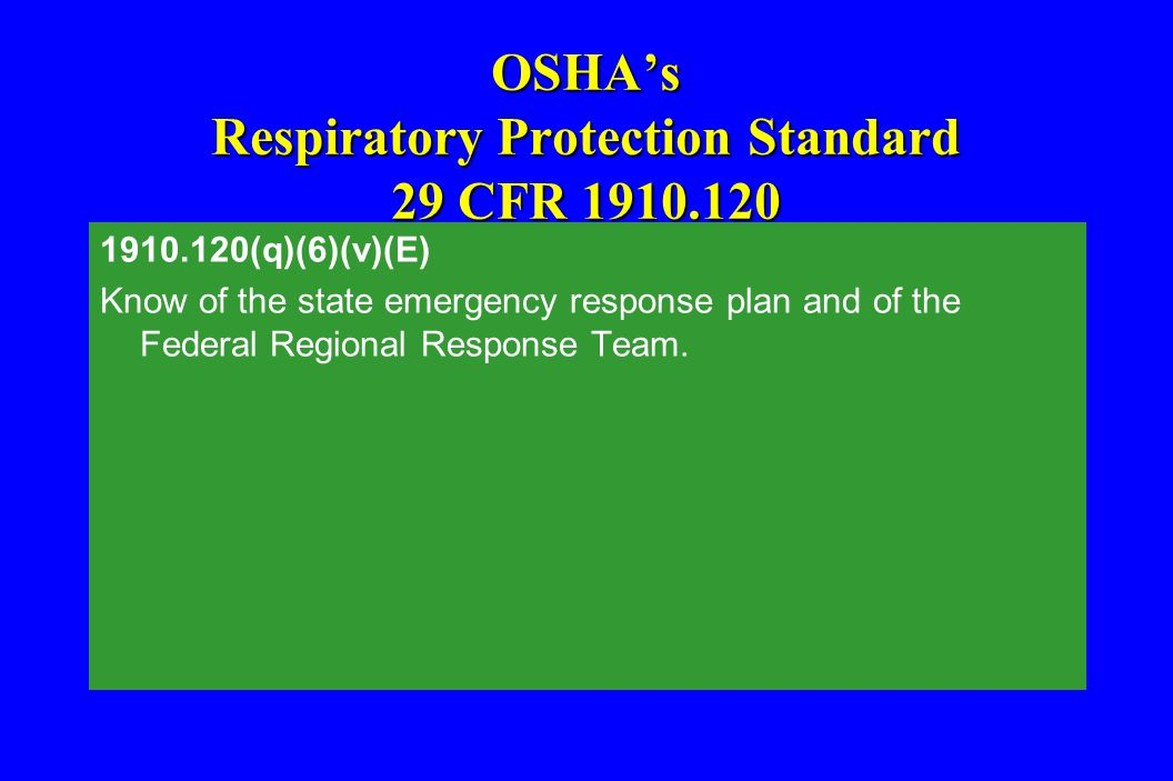 OSHA's Respiratory Protection Standard 29 CFR 1910.120 1910.120(q)(6)(v)(E) Know of the state emergency response plan and of the Federal Regional Resp