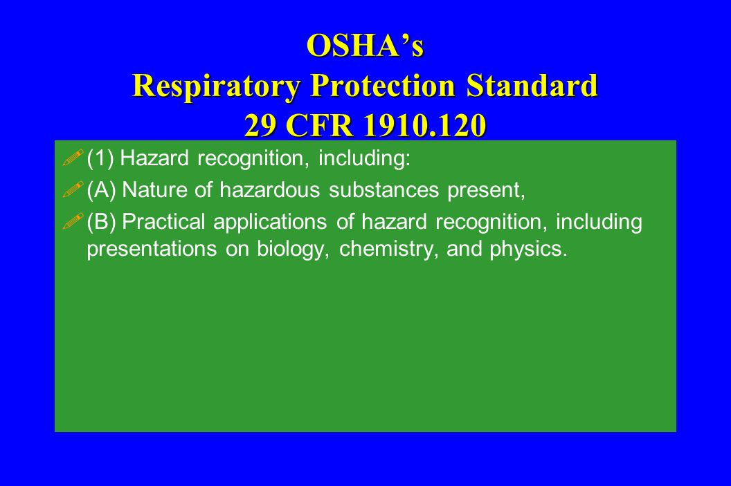 OSHA's Respiratory Protection Standard 29 CFR 1910.120 !(1) Hazard recognition, including: !(A) Nature of hazardous substances present, !(B) Practical