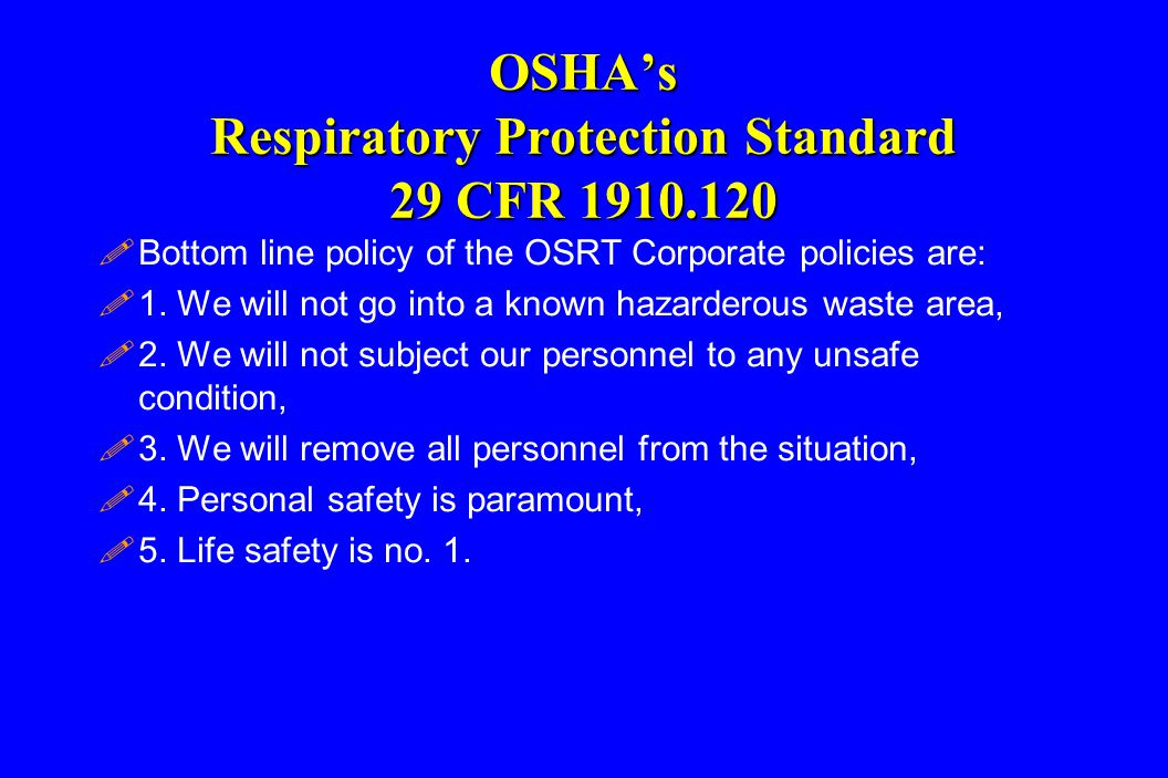 OSHA's Respiratory Protection Standard 29 CFR 1910.120 !Bottom line policy of the OSRT Corporate policies are: !1. We will not go into a known hazarde