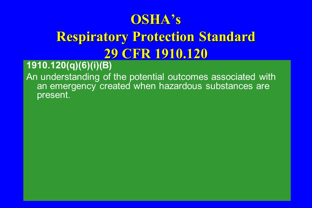 OSHA's Respiratory Protection Standard 29 CFR 1910.120 1910.120(q)(6)(i)(B) An understanding of the potential outcomes associated with an emergency cr