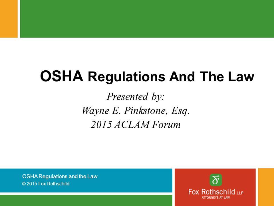 OSHA Regulations and the Law © 2015 Fox Rothschild OSHA Regulations And The Law Presented by: Wayne E. Pinkstone, Esq. 2015 ACLAM Forum