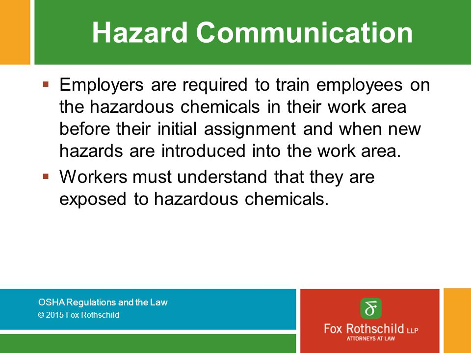 OSHA Regulations and the Law © 2015 Fox Rothschild Hazard Communication  Employers are required to train employees on the hazardous chemicals in their work area before their initial assignment and when new hazards are introduced into the work area.