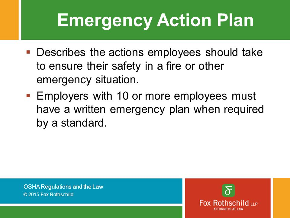 OSHA Regulations and the Law © 2015 Fox Rothschild Emergency Action Plan  Describes the actions employees should take to ensure their safety in a fire or other emergency situation.