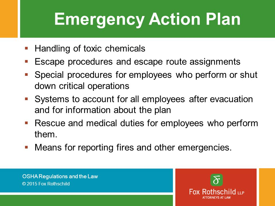OSHA Regulations and the Law © 2015 Fox Rothschild Emergency Action Plan  Handling of toxic chemicals  Escape procedures and escape route assignments  Special procedures for employees who perform or shut down critical operations  Systems to account for all employees after evacuation and for information about the plan  Rescue and medical duties for employees who perform them.