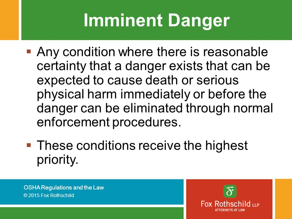 OSHA Regulations and the Law © 2015 Fox Rothschild Imminent Danger  Any condition where there is reasonable certainty that a danger exists that can be expected to cause death or serious physical harm immediately or before the danger can be eliminated through normal enforcement procedures.