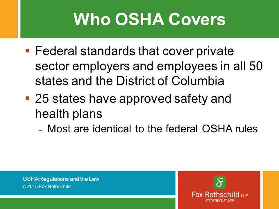 OSHA Regulations and the Law © 2015 Fox Rothschild Who OSHA Covers  Federal standards that cover private sector employers and employees in all 50 states and the District of Columbia  25 states have approved safety and health plans - Most are identical to the federal OSHA rules