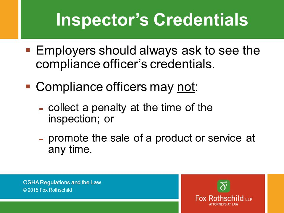 OSHA Regulations and the Law © 2015 Fox Rothschild Inspector's Credentials  Employers should always ask to see the compliance officer's credentials.