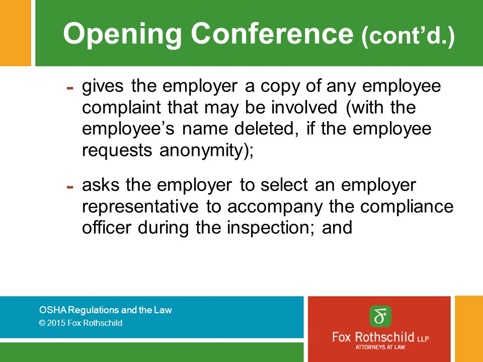 OSHA Regulations and the Law © 2015 Fox Rothschild Opening Conference (cont'd.) - gives the employer a copy of any employee complaint that may be involved (with the employee's name deleted, if the employee requests anonymity); - asks the employer to select an employer representative to accompany the compliance officer during the inspection; and