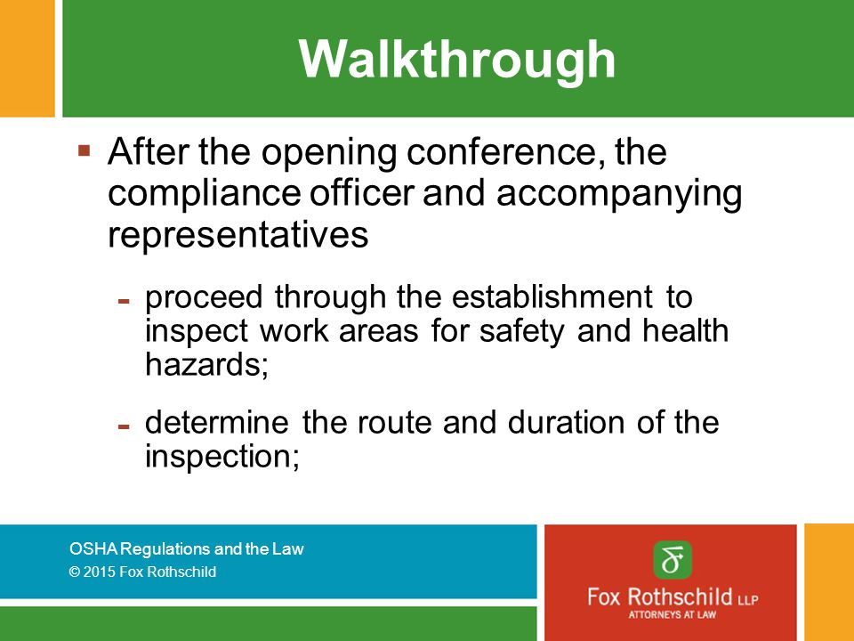 OSHA Regulations and the Law © 2015 Fox Rothschild Walkthrough  After the opening conference, the compliance officer and accompanying representatives - proceed through the establishment to inspect work areas for safety and health hazards; - determine the route and duration of the inspection;