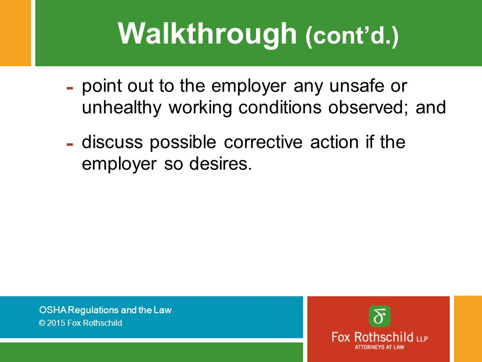 OSHA Regulations and the Law © 2015 Fox Rothschild Walkthrough (cont'd.) - point out to the employer any unsafe or unhealthy working conditions observed; and - discuss possible corrective action if the employer so desires.