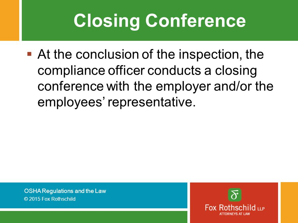 OSHA Regulations and the Law © 2015 Fox Rothschild Closing Conference  At the conclusion of the inspection, the compliance officer conducts a closing conference with the employer and/or the employees' representative.