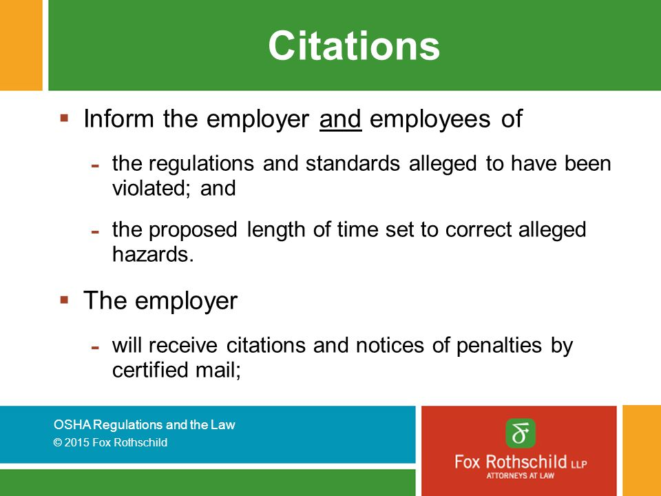 OSHA Regulations and the Law © 2015 Fox Rothschild Citations  Inform the employer and employees of - the regulations and standards alleged to have been violated; and - the proposed length of time set to correct alleged hazards.