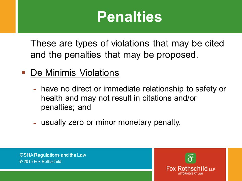 OSHA Regulations and the Law © 2015 Fox Rothschild Penalties These are types of violations that may be cited and the penalties that may be proposed.