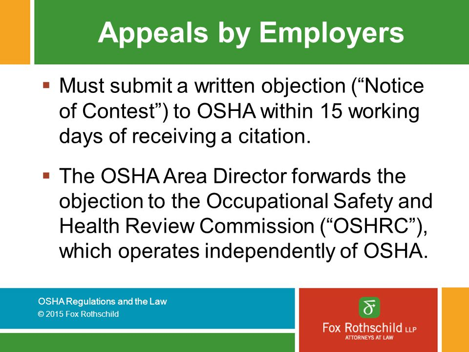 OSHA Regulations and the Law © 2015 Fox Rothschild Appeals by Employers  Must submit a written objection ( Notice of Contest ) to OSHA within 15 working days of receiving a citation.