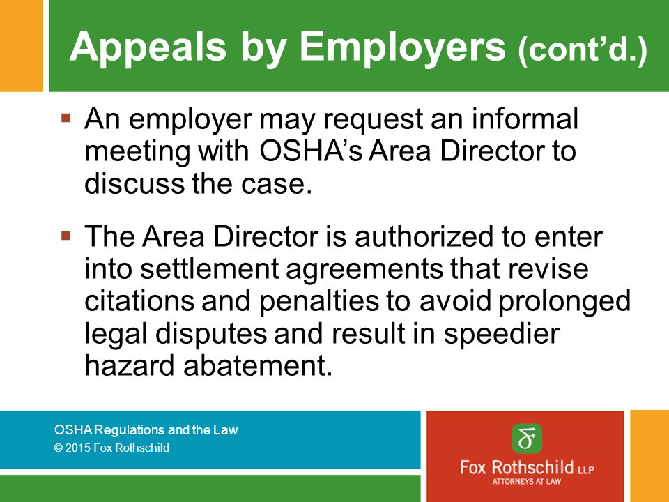 OSHA Regulations and the Law © 2015 Fox Rothschild Appeals by Employers (cont'd.)  An employer may request an informal meeting with OSHA's Area Director to discuss the case.