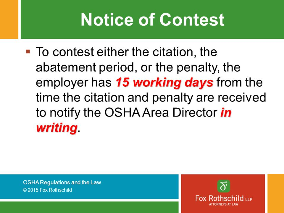 OSHA Regulations and the Law © 2015 Fox Rothschild Notice of Contest 15 working days in writing  To contest either the citation, the abatement period, or the penalty, the employer has 15 working days from the time the citation and penalty are received to notify the OSHA Area Director in writing.