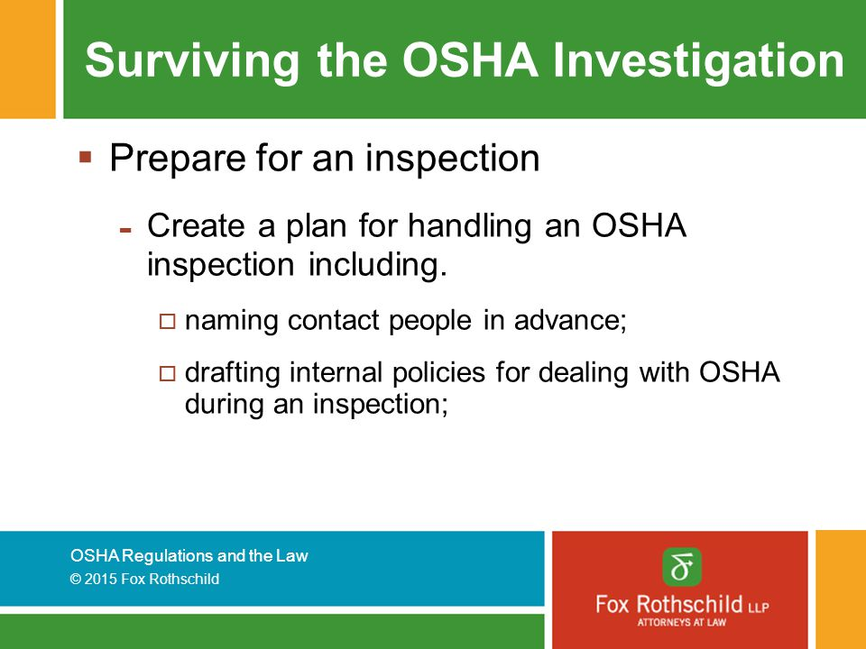 OSHA Regulations and the Law © 2015 Fox Rothschild Surviving the OSHA Investigation  Prepare for an inspection - Create a plan for handling an OSHA inspection including.