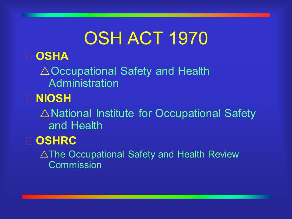 OSH ACT 1970 OSHA  Occupational Safety and Health Administration NIOSH  National Institute for Occupational Safety and Health OSHRC  The Occupational Safety and Health Review Commission
