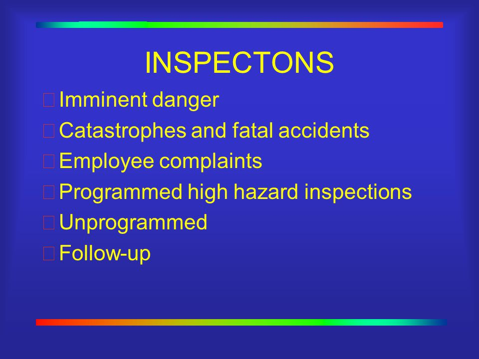 INSPECTONS Imminent danger Catastrophes and fatal accidents Employee complaints Programmed high hazard inspections Unprogrammed Follow-up