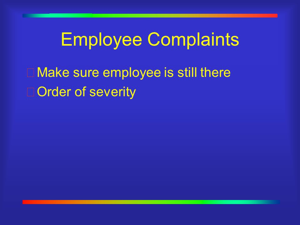 Employee Complaints Make sure employee is still there Order of severity