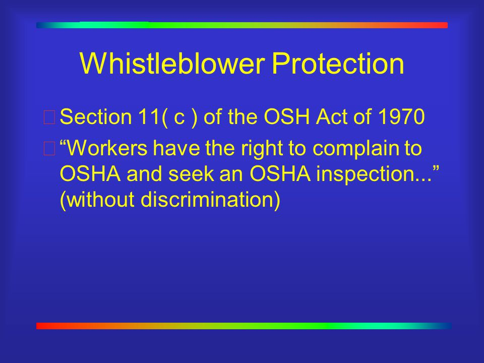 Whistleblower Protection Section 11( c ) of the OSH Act of 1970  Workers have the right to complain to OSHA and seek an OSHA inspection... (without discrimination)