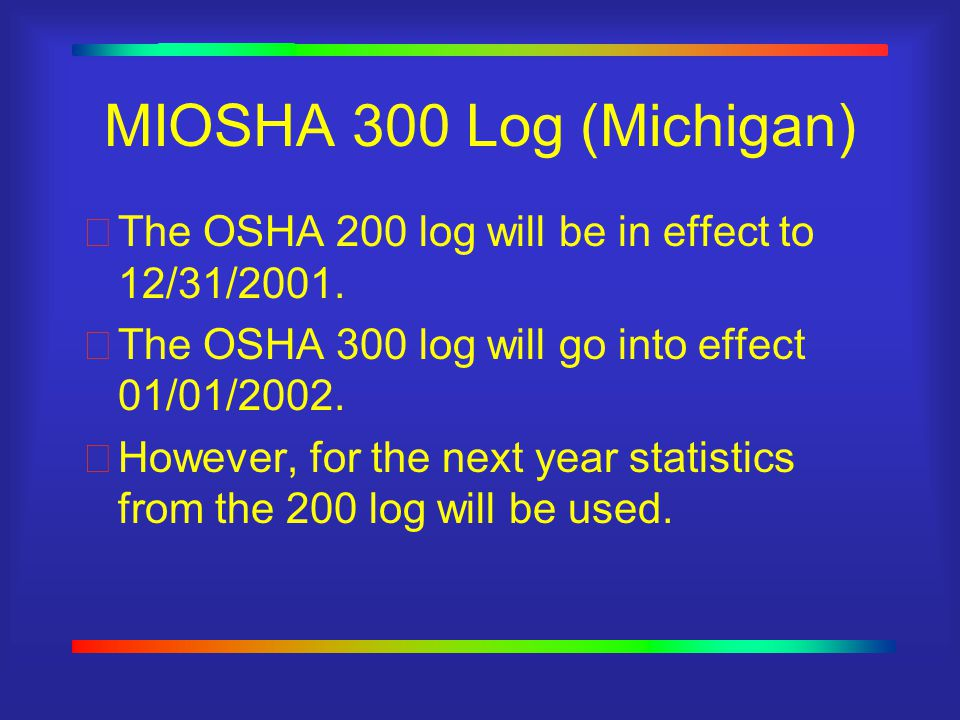 MIOSHA 300 Log (Michigan) The OSHA 200 log will be in effect to 12/31/2001.
