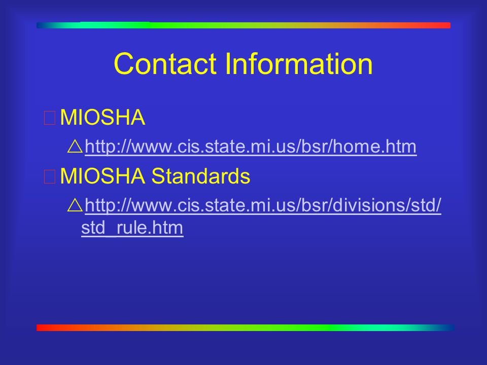 Contact Information MIOSHA  http://www.cis.state.mi.us/bsr/home.htm http://www.cis.state.mi.us/bsr/home.htm MIOSHA Standards  http://www.cis.state.mi.us/bsr/divisions/std/ std_rule.htm http://www.cis.state.mi.us/bsr/divisions/std/ std_rule.htm