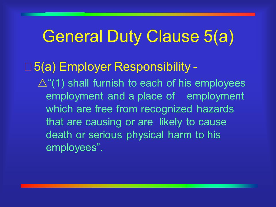 General Duty Clause 5(a) 5(a) Employer Responsibility -  (1) shall furnish to each of his employees employment and a place of employment which are free from recognized hazards that are causing or are likely to cause death or serious physical harm to his employees .